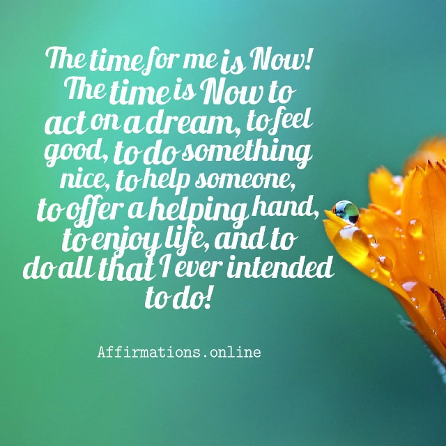 Image affirmation from Affirmations.online - The time for me is Now! The time is Now to act on a dream, to feel good, to do something nice, to help someone, to offer a helping hand, to enjoy life, and to do all that I ever intended to do!