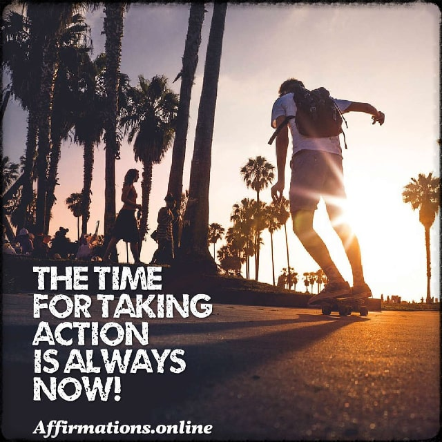 Positive affirmation from Affirmations.online - The time for taking action is always Now!