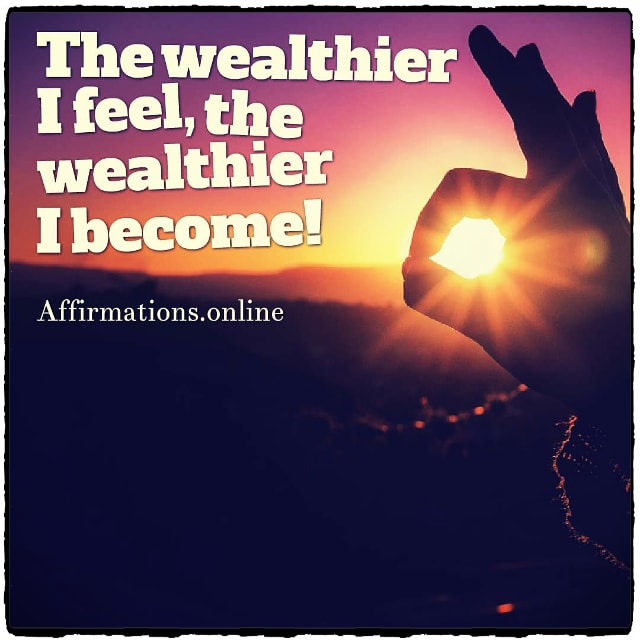 Positive affirmation from Affirmations.online - The wealthier I feel, the wealthier I become!