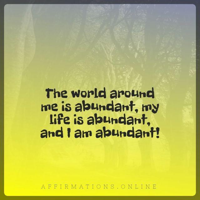 Positive affirmation from Affirmations.online - The world around me is abundant, my life is abundant, and I am abundant!