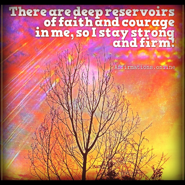 Positive affirmation from Affirmations.online - There are deep reservoirs of faith and courage in me, so I stay strong and firm!