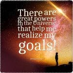 There are great powers in the Universe that help me realize my goals!