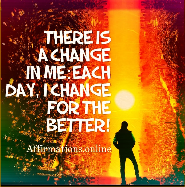 Positive affirmation from Affirmations.online - There is a change in me: each day, I change for the better!