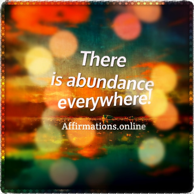 Positive affirmation from Affirmations.online - There is abundance everywhere!