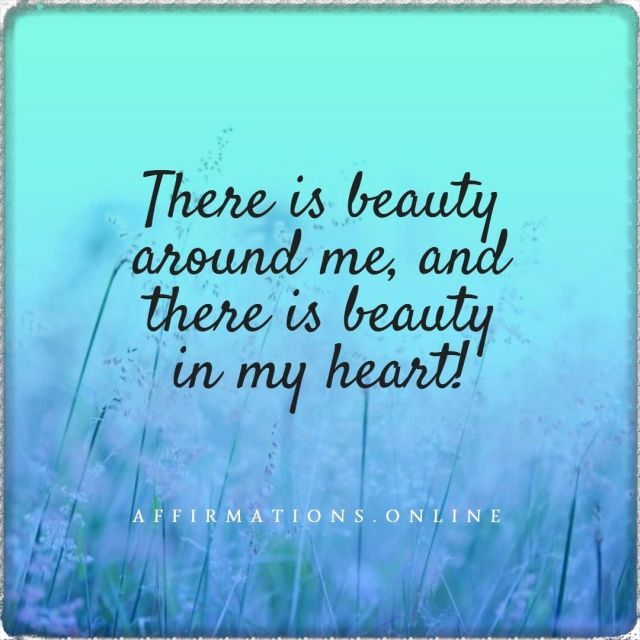 Positive affirmation from Affirmations.online - There is beauty around me, and there is beauty in my heart!