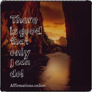 Positive affirmation from Affirmations.online - There is good that only I can do!