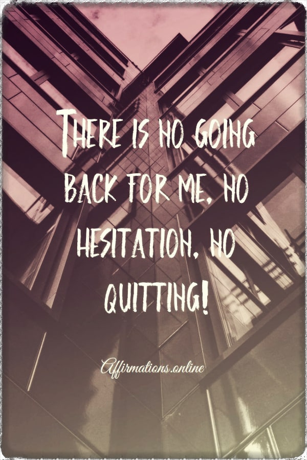 Positive affirmation from Affirmations.online - There is no going back for me, no hesitation, no quitting!