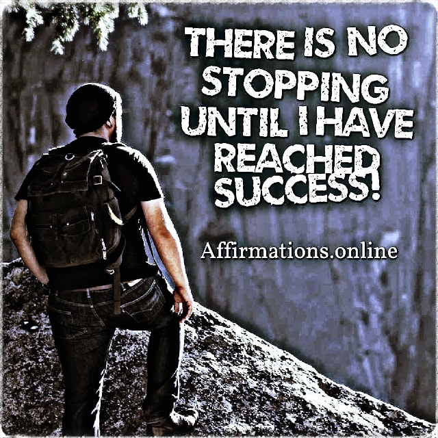 Positive affirmation from Affirmations.online - There is no stopping until I have reached success!