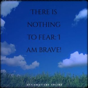 Positive affirmation from Affirmations.online - There is nothing to fear: I am brave!