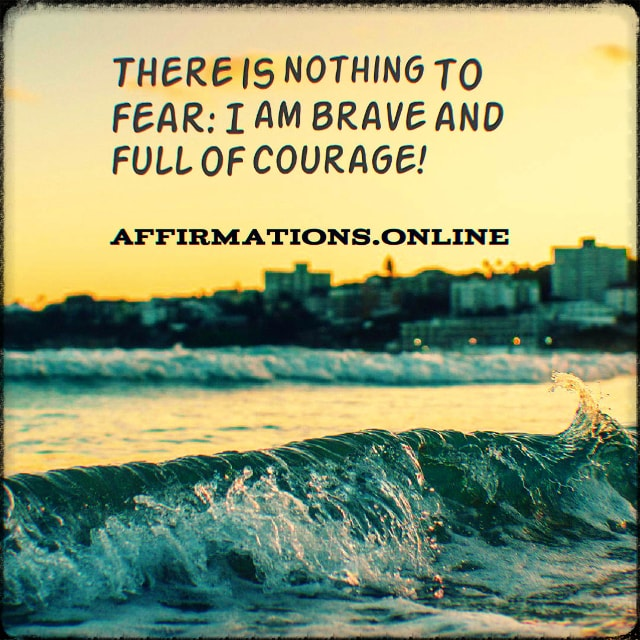 Positive affirmation from Affirmations.online - There is nothing to fear: I am brave and full of courage!
