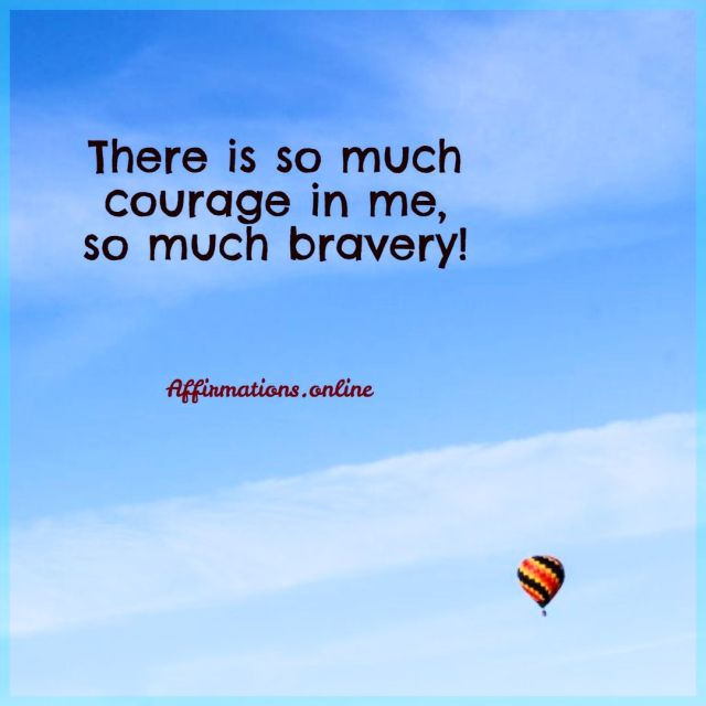 Positive affirmation from Affirmations.online - There is so much courage in me, so much bravery!