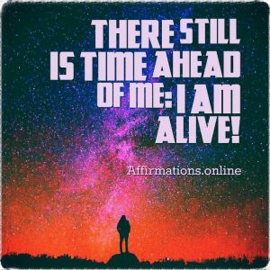Positive affirmation from Affirmations.online - There still is time ahead of me: I am alive!