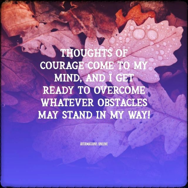 Positive Affirmation from Affirmations.online - Thoughts of courage come to my mind, and I get ready to overcome whatever obstacles may stand in my way!