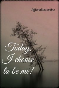 Positive affirmation from Affirmations.online - Today, I choose to be me!