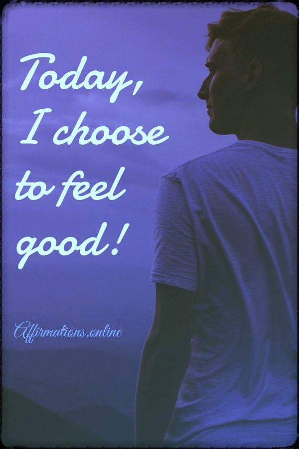 Positive affirmation from Affirmations.online - Today, I choose to feel good!