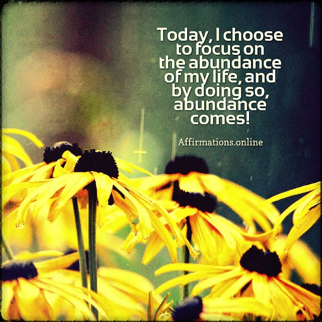 Positive affirmation from Affirmations.online - Today, I choose to focus on the abundance of my life, and by doing so, abundance comes!