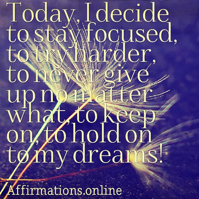 Positive affirmation from Affirmations.online - Today, I decide to stay focused, to try harder, to never give up no matter what, to keep on, to hold on to my dreams!