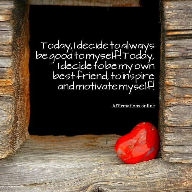 Positive affirmation from Affirmations.online - Today, I decide to always be good to myself! Today, I decide to be my own best friend, to inspire and motivate myself!