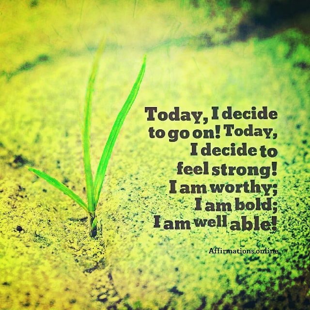 Positive affirmation from Affirmations.online - Today, I decide to go on! Today, I decide to feel strong! I am worthy; I am bold; I am well able!