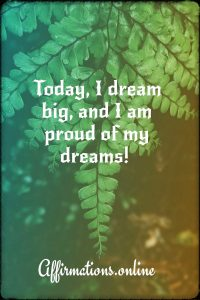 Positive affirmation from Affirmations.online - Today, I dream big, and I am proud of my dreams!