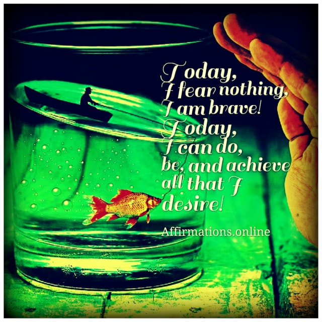 Positive affirmation from Affirmations.online - Today, I fear nothing, I am brave! Today, I can do, be, and achieve all that I desire!