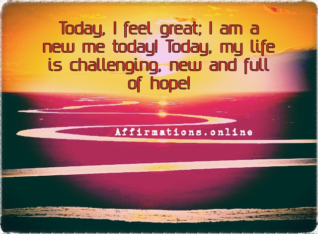 Positive affirmation from Affirmations.online - Today, I feel great; I am a new me today! Today, my life is challenging, new and full of hope!