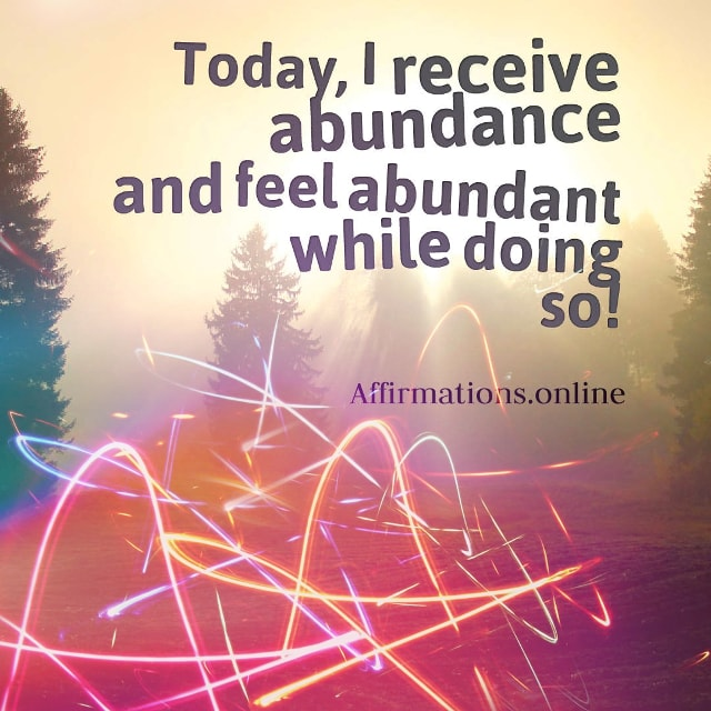 Positive affirmation from Affirmations.online - Today, I receive abundance and feel abundant while doing so!