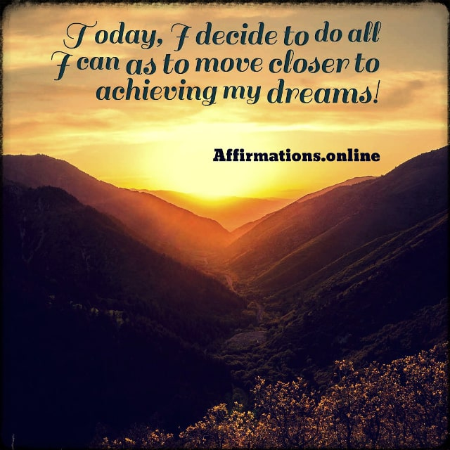 Positive affirmation from Affirmations.online - Today, I decide to do all I can as to move closer to achieving my dreams!