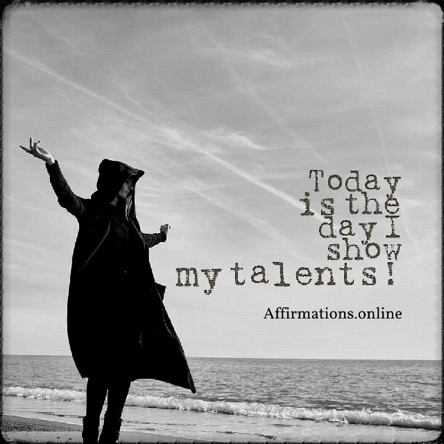 Positive affirmation from Affirmations.online - Today is the day I show my talents!