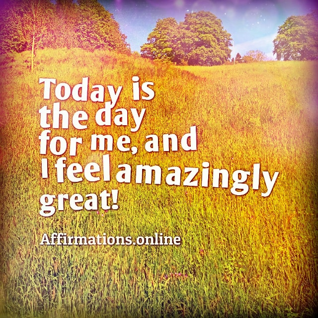 Positive affirmation from Affirmations.online - Today is the day for me, and I feel amazingly great!