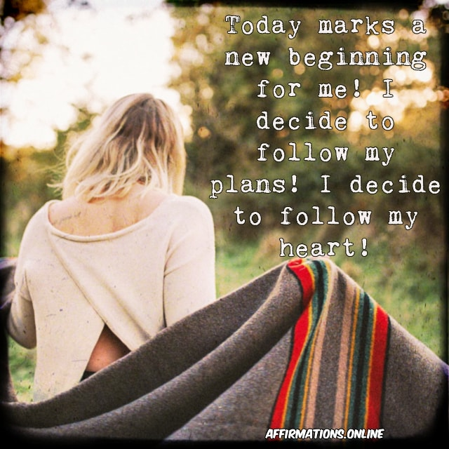 Positive affirmation from Affirmations.online - Today marks a new beginning for me! I decide to follow my plans! I decide to follow my heart!