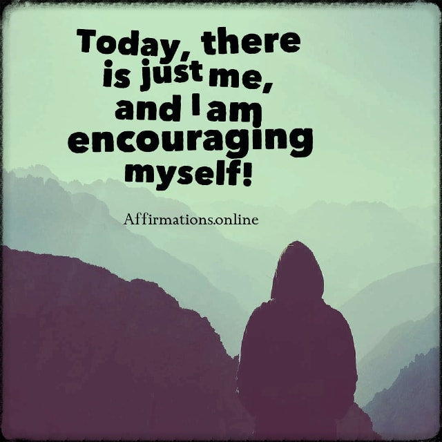 Positive affirmation from Affirmations.online - Today, there is just me, and I am encouraging myself!