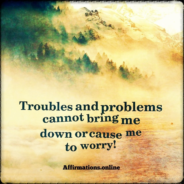 Positive affirmation from Affirmations.online - Troubles and problems cannot bring me down or cause me to worry!