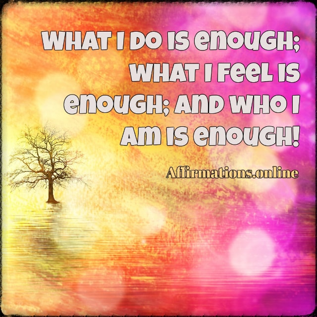 Positive affirmation from Affirmations.online - What I do is enough; what I feel is enough; and who I am is enough!