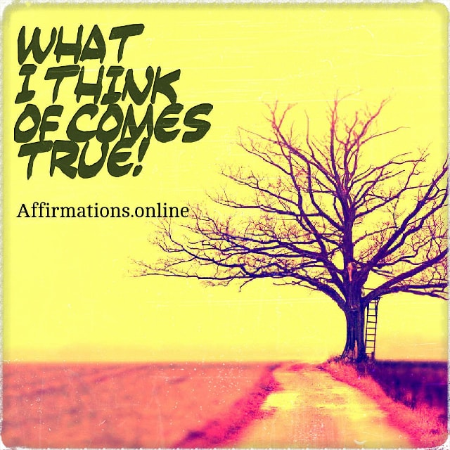 Positive affirmation from Affirmations.online - What I think of comes true!