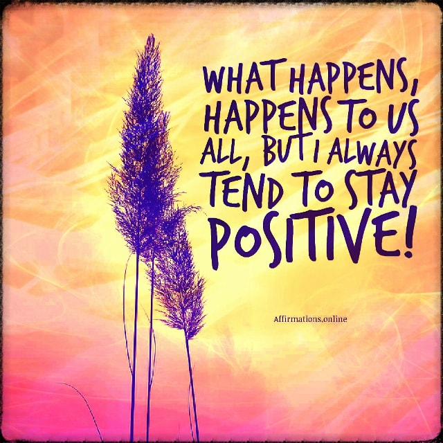 Positive affirmation from Affirmations.online - What happens, happens to us all, but I always tend to stay positive!