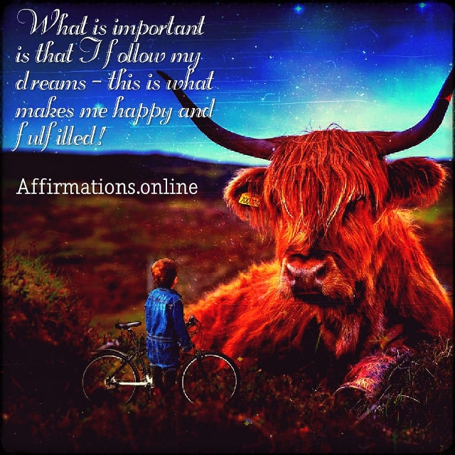 Positive affirmation from Affirmations.online - What is important is that I follow my dreams – this is what makes me happy and fulfilled!