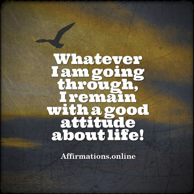 Positive affirmation from Affirmations.online - Whatever I am going through, I remain with a good attitude about life!