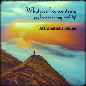 Positive affirmation from Affirmations.online - Whatever I concentrate on becomes my reality!