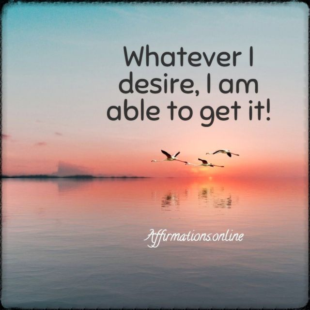 Positive affirmation from Affirmations.online - Whatever I desire, I am able to get it!