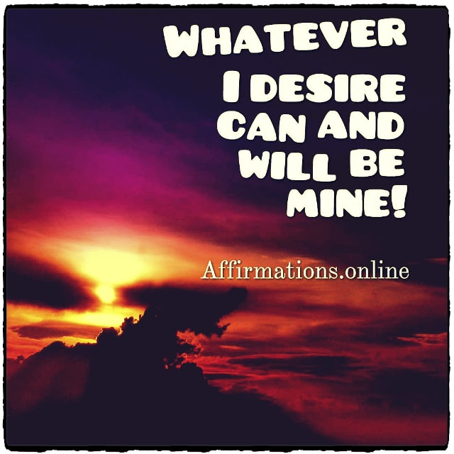 Positive affirmation from Affirmations.online - Whatever I desire can and will be mine!