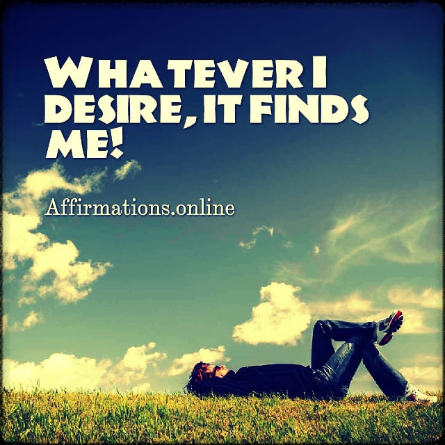 Positive affirmation from Affirmations.online - Whatever I desire, it finds me!