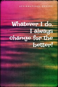 Positive affirmation from Affirmations.online - Whatever I do, I always change for the better!