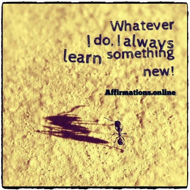 Positive affirmation from Affirmations.online - Whatever I do, I always learn something new!