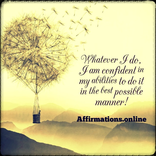Positive affirmation from Affirmations.online - Whatever I do, I am confident in my abilities to do it in the best possible manner!
