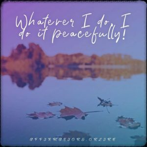 Positive affirmation from Affirmations.online - Whatever I do, I do it peacefully!