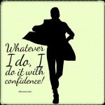 Whatever I do, I do it with confidence!