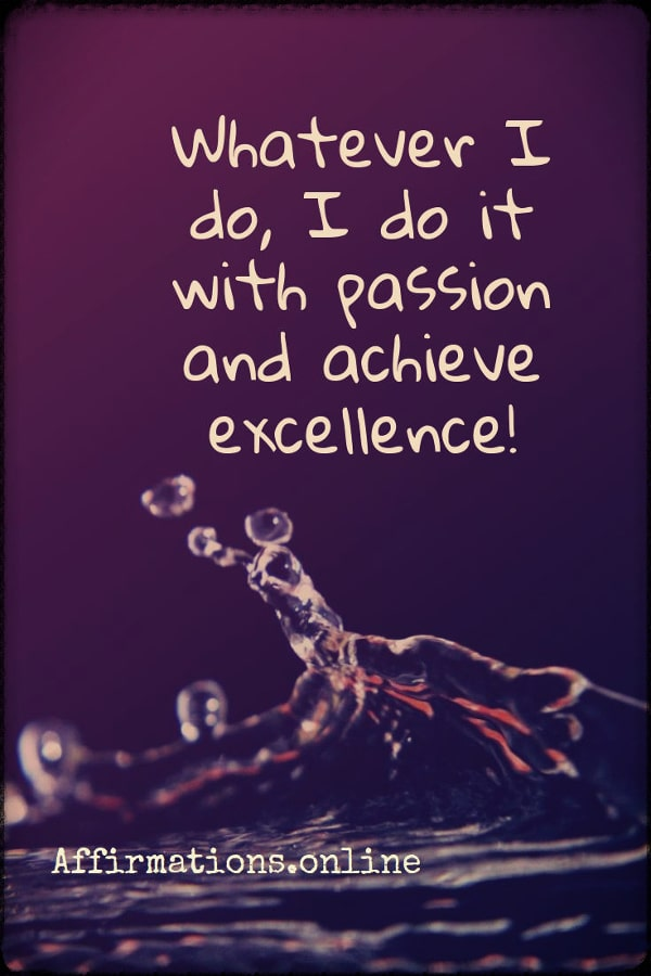 Positive affirmation from Affirmations.online - Whatever I do, I do it with passion and achieve excellence!