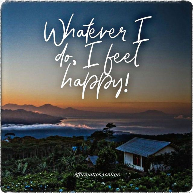 Positive affirmation from Affirmations.online - Whatever I do, I feel happy!