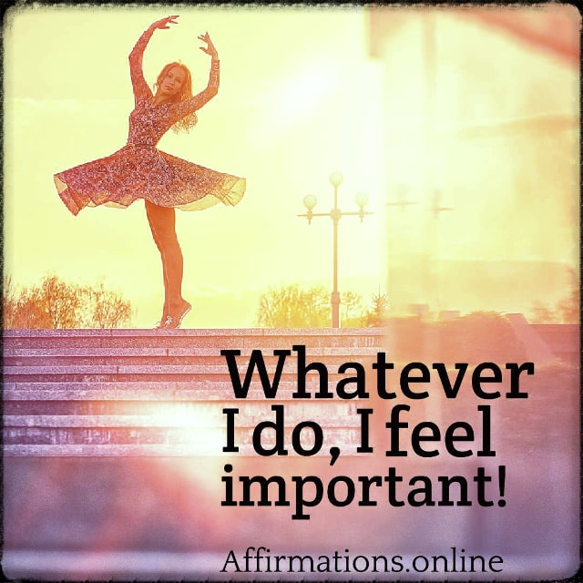 Positive affirmation from Affirmations.online - Whatever I do, I feel important!